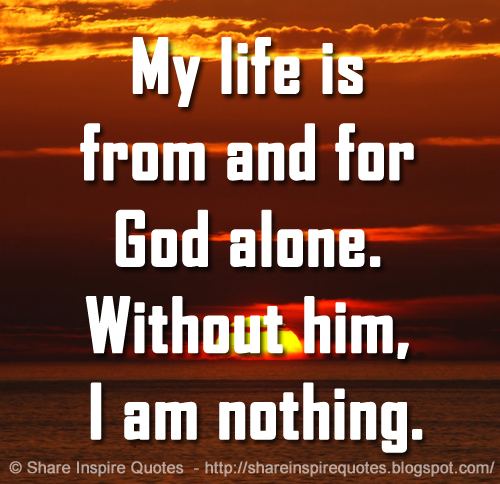 My Life Is From And For God Alone. Without Him, I Am