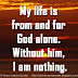 My life is from and for God alone. Without him, I am nothing.