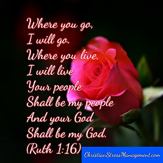 Where you go, I will go. Where you live, I will live. Your people shall be my people and your God shall be my God. (Ruth 1:16)