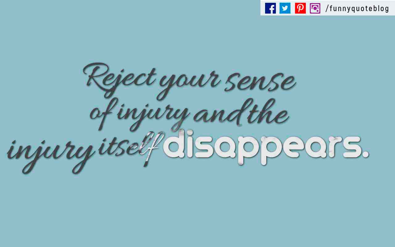 Reject your sense of injury and the injury itself disappears. ? Marcus Aurelius Quote