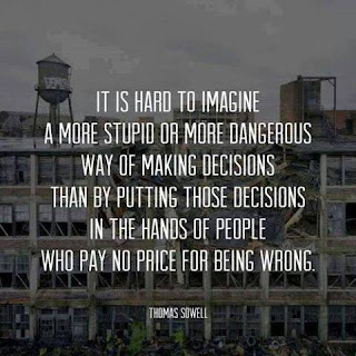 """It is hard to imagine a more stupid or more dangerous way of making decisions than by putting those decisions in the hands of people who pay no price for being wrong."" – Thomas Sowell"