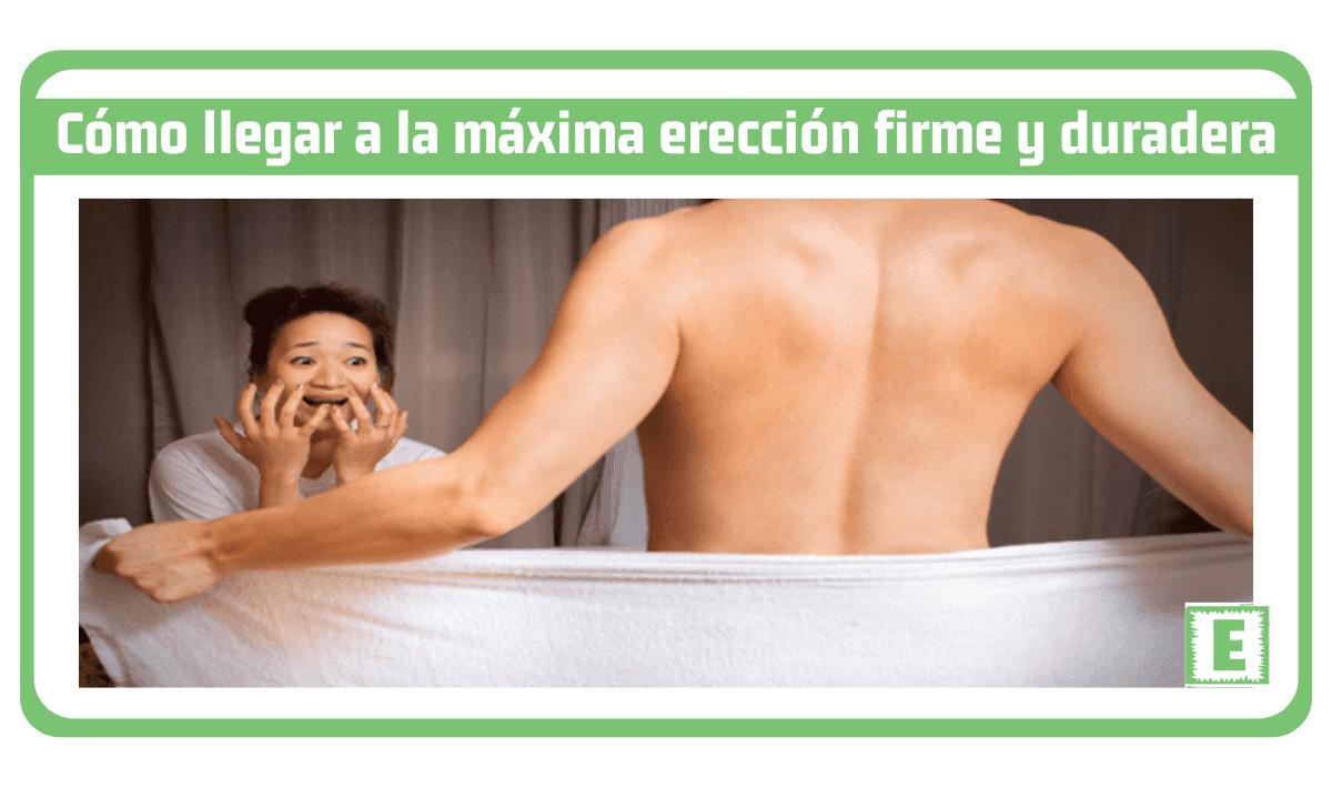 Cómo llegar a la máxima erección firme y duradera