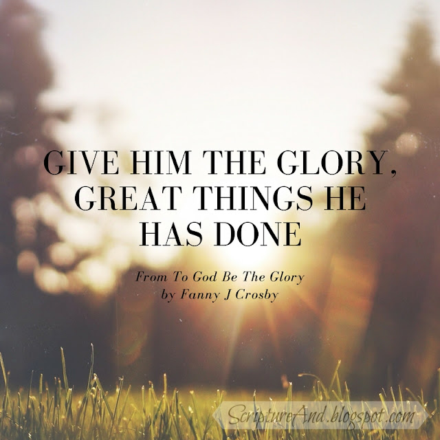 Bible verses for  To God Be The Glory by Fanny J Crosby | scriptureand.blogspot.com
