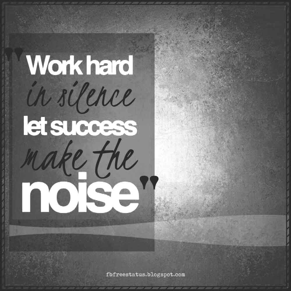 Work hard in silence let success make the noise.