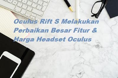 Oculus Rift S Melakukan Perbaikan Besar Fitur & Harga