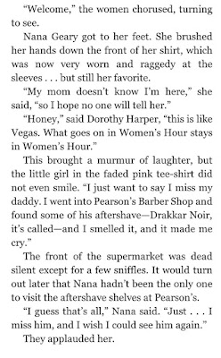 """""""I just want to say I miss my daddy. I went into Pearson's Barber Shop and found some of his aftershave—Drakkar Noir, it's called—and I smelled it, and it made me cry."""" The front of the supermarket was dead silent except for a few sniffles. It would turn out later that Nana hadn't been the only one to visit the aftershave shelves at Pearson's. """"I guess that's all,"""" Nana said. """"Just . . . I miss him."""