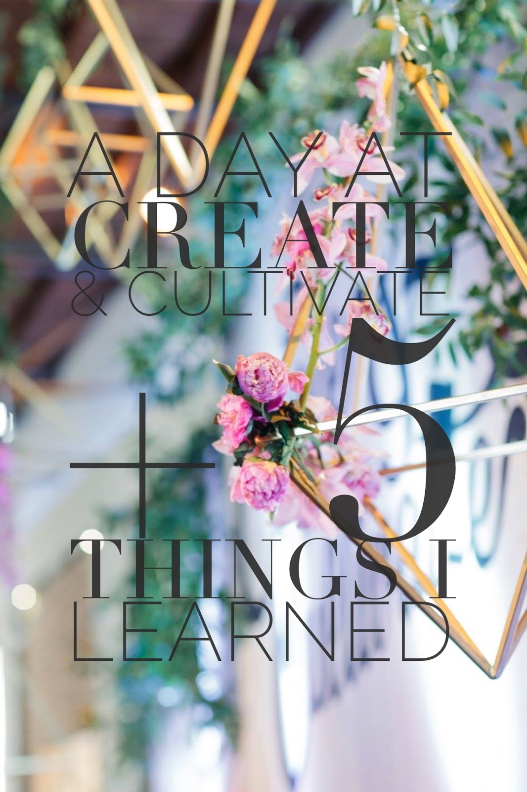 A Day At Create and Cultivate + 5 Things I Learned