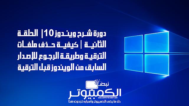 دورة شرح ويندوز 10 | الحلقة الثانية | كيفية حذف ملفات الترقية وطريقة الرجوع للإصدار السابق من الويندوز قبل الترقية