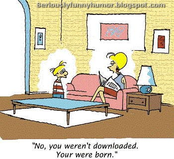 No, you weren't downloaded. You were born son!