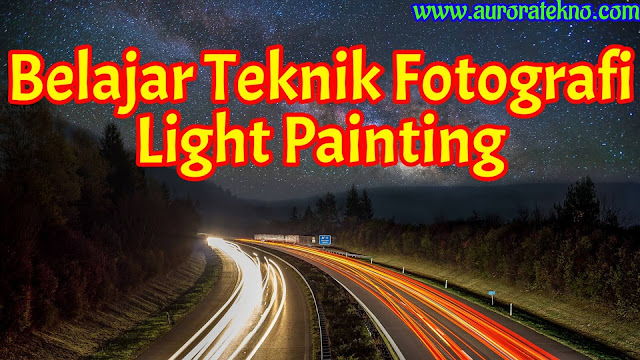 Teknik Fotografi Light Painting (Melukis Dengan Cahaya) Menggunakan HP