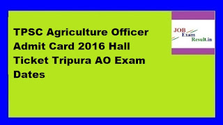 TPSC Agriculture Officer Admit Card 2016 Hall Ticket Tripura AO Exam Dates