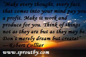 #Robert Collier #Self Improvement Quotes #Money #Make every thought, every fact, that comes into your mind pay you a profit. Make it work and produce for you. Think of things not as they are but as they may be. Don't merely dream but create!