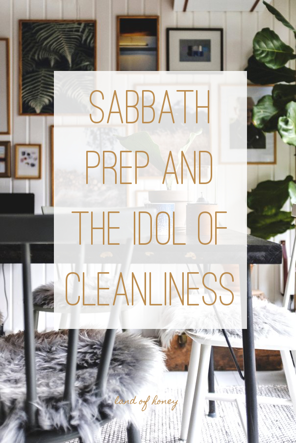 Sabbath Prep and the Idol of Cleanliness | Land of Honey