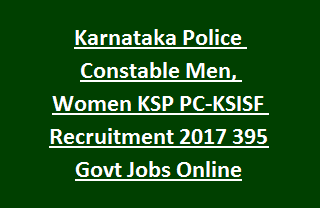 Karnataka Police Constable Men, Women KSP PC-KSISF Recruitment Notification 2017 395 Govt Jobs Online