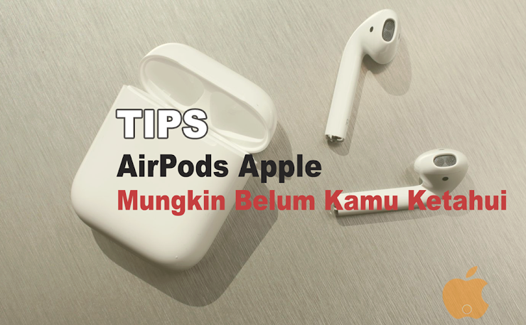 Ini 8 Tips AirPods Apple Yang Mungkin Belum Kamu Ketahui