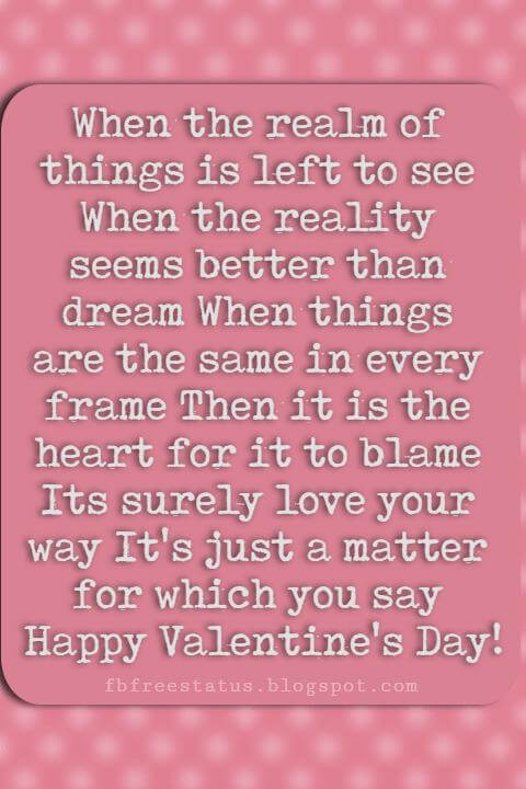 Valentines Day Sayings, When the realm of things is left to see When the reality seems better than dream When things are the same in every frame Then it is the heart for it to blame Its surely love your way It's just a matter for which you say Happy Valentine's Day!
