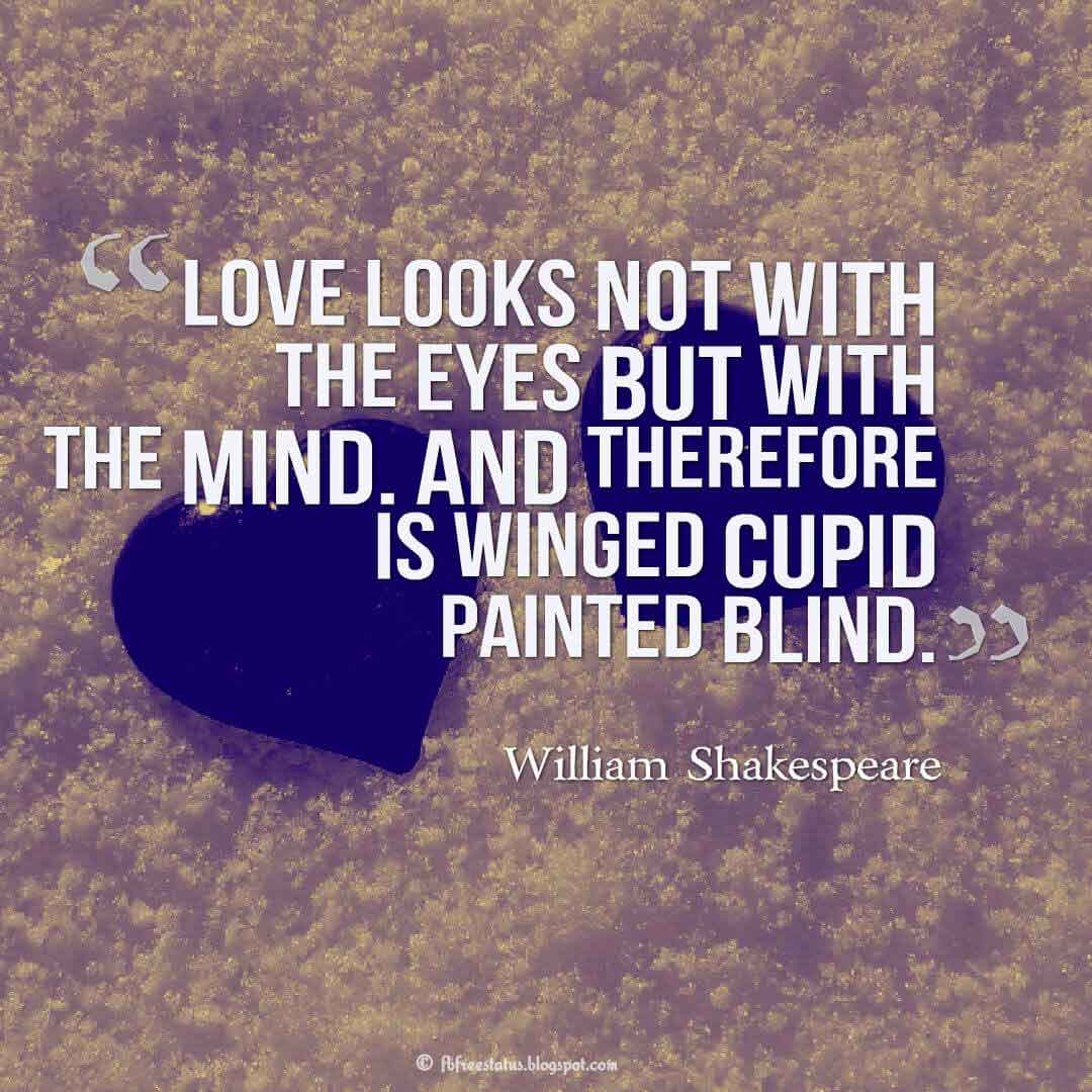 Love looks not with the eyes but with the mind. And therefore is winged Cupid painted blind. ? William Shakespeare quotes about love