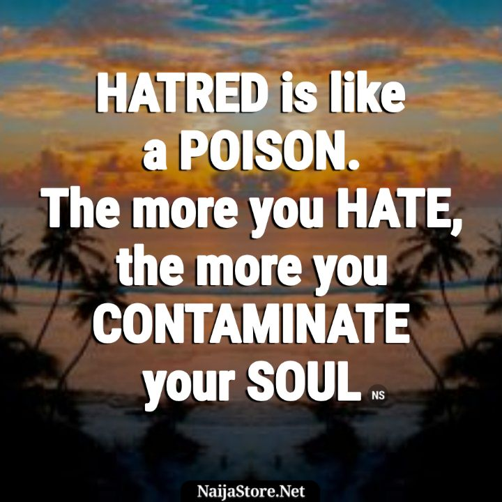 Quotes HATRED is like a POISON. The more you HATE, the more you CONTAMINATE your SOUL - Proverbial Words