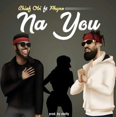 Chief Obi ft. Phyno - Na You