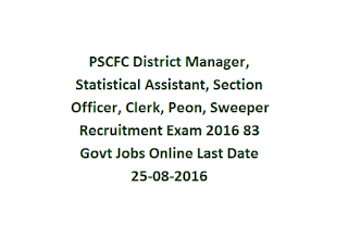 PSCFC District Manager, Statistical Assistant, Section Officer, Clerk, Peon, Sweeper Recruitment Exam 2016 83 Govt Jobs Online Last Date 25-08-2016
