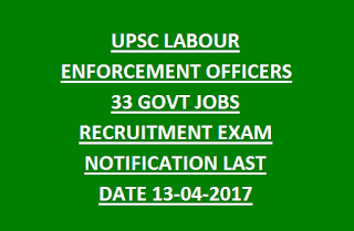 UPSC LABOUR ENFORCEMENT OFFICERS 33 GOVT JOBS RECRUITMENT EXAM NOTIFICATION LAST DATE 13-04-2017