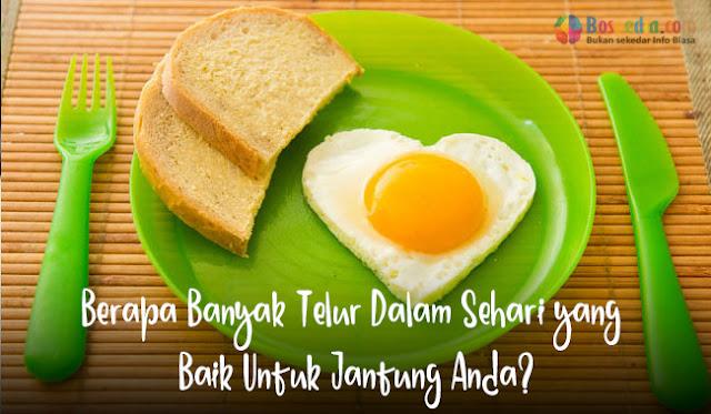 Berapa Banyak Telur Dalam Sehari yang Baik Untuk Jantung Anda?
