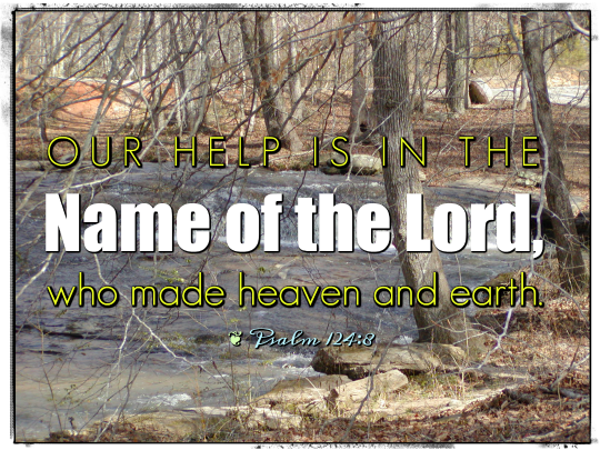 Our help is in the Name of the Lord, who made heaven and earth. —Psalm 124:8