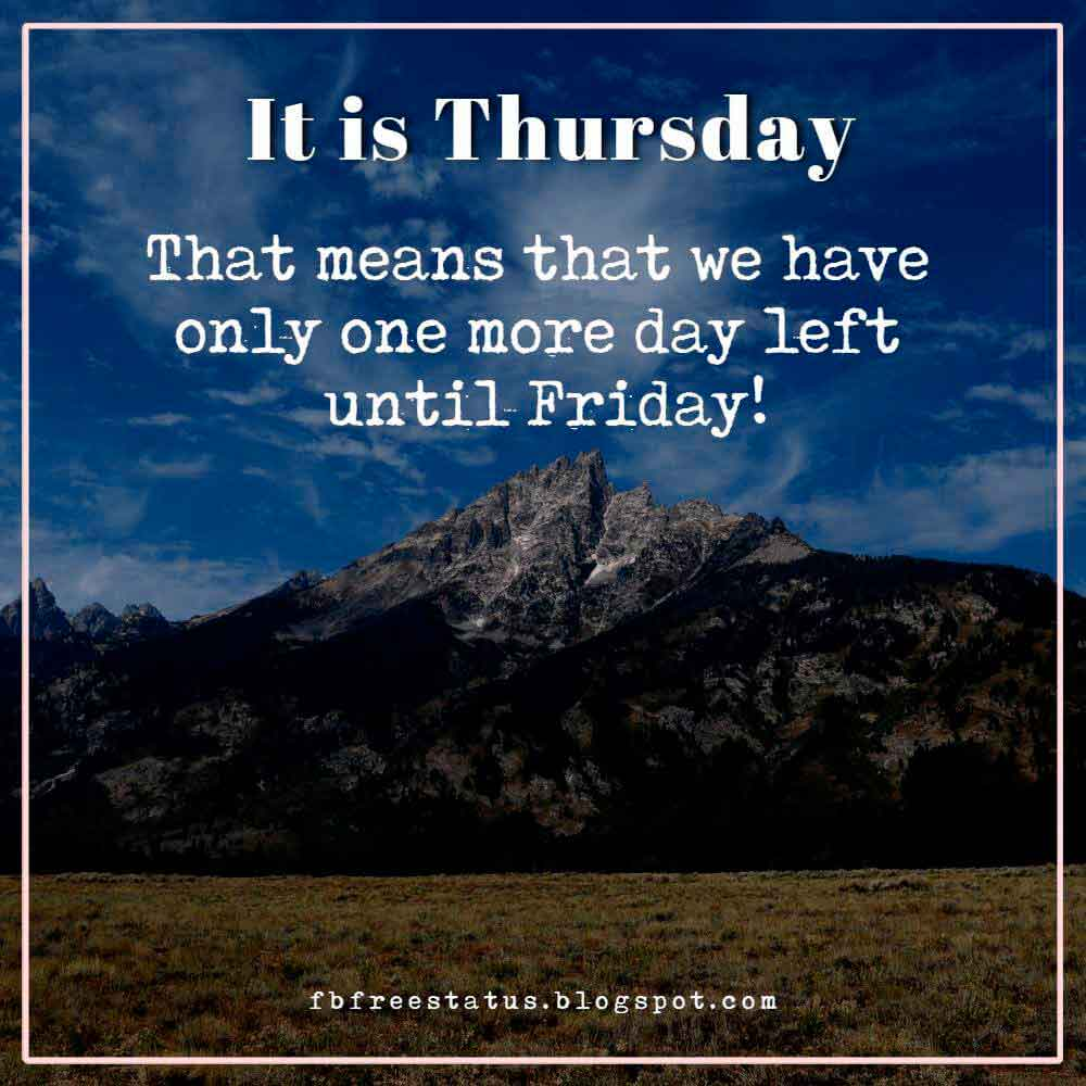 It is Thursday. That means that we have only one more day left until Friday!