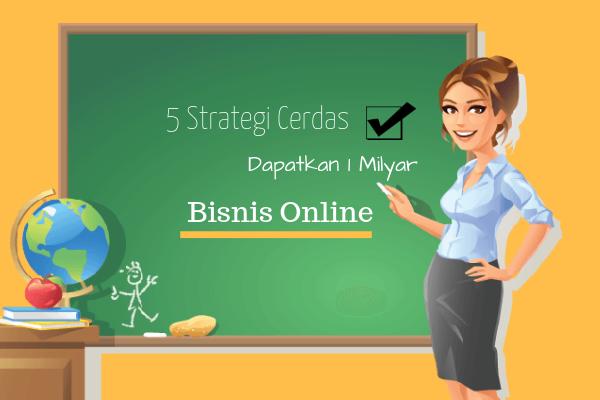 Cara mendapatkan uang 1 Milyar dari bisnis online? Simak 5 Strategi Cerdas berikut ini