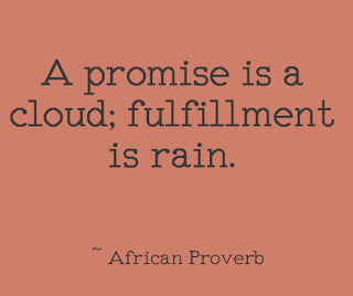 A promise is a cloud; fulfillment is rain. ~ African Proverb