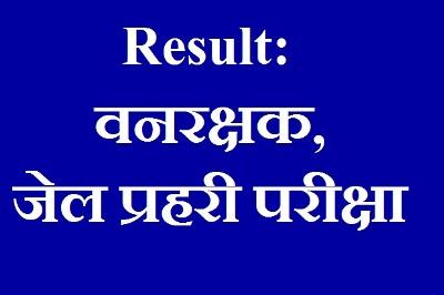 Result: वनरक्षक, जेल प्रहरी परीक्षा, Vanrakshak, Jail Recruitment 2017