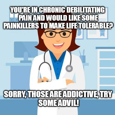 You're in chronic Debilitating Pain and would like some painkillers to make life tolerable? Sorry, those are addictive, Try some Advil!