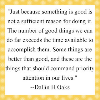 """Just because something is good is not a sufficient reason for doing it. The number of good things we can do far exceeds the time available to accomplish them. Some things are better than good, and these are the things that should command priority attention in our lives."" --Dallin H Oaks"