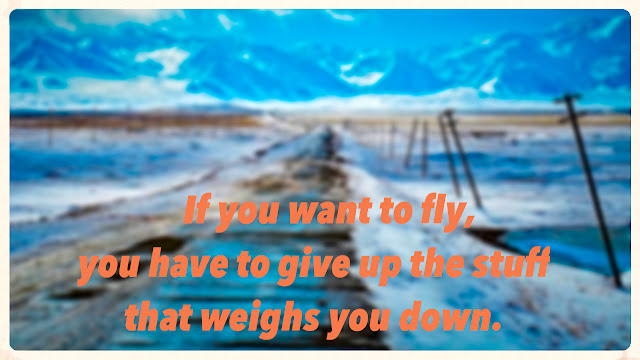 If you want to fly you have to give up the stuffthat weighs you down