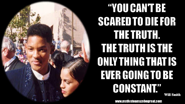 "Will Smith Motivational Quotes: ""You can't be scared to die for the truth. The truth is the only thing that is ever going to be constant."""