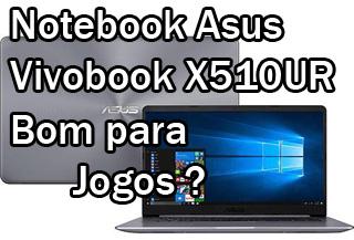 Notebook Asus Vivobook X510UR é Bom Para Jogos