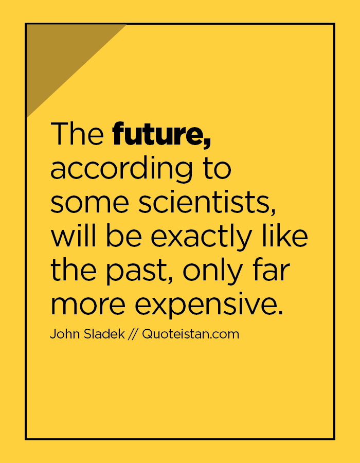 The future, according to some scientists, will be exactly like the past, only far more expensive.