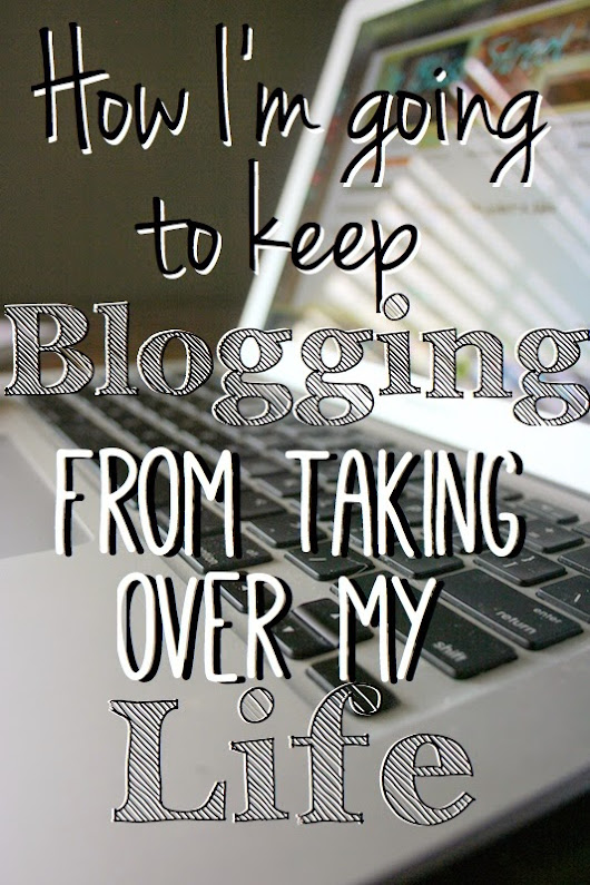 How I'm Going to Keep Blogging From Taking Over my Life.