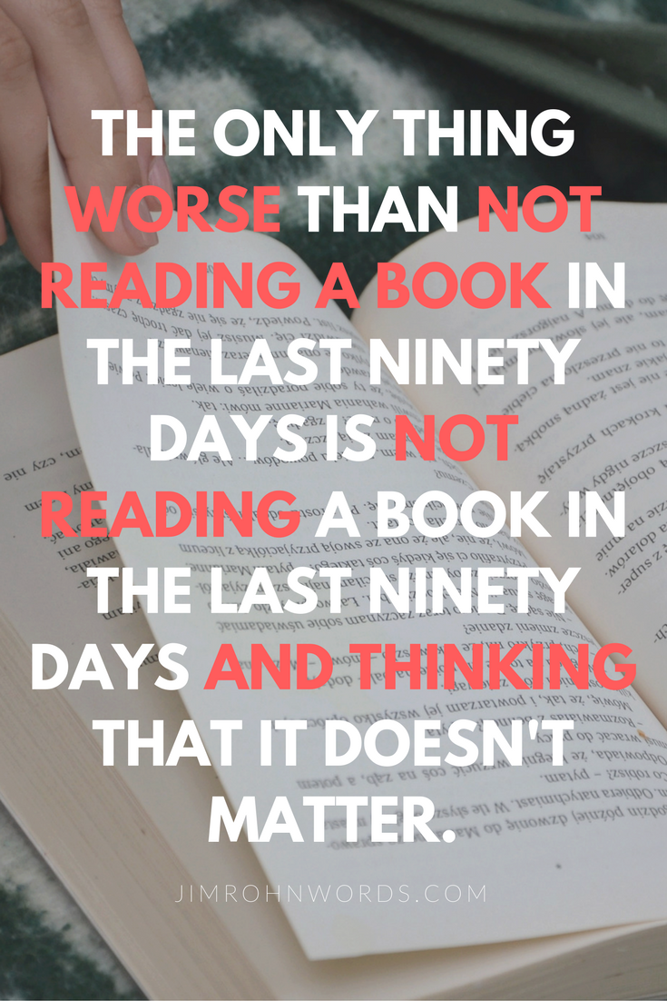 The only thing worse than not reading a book in the last ninety days is not reading a book in the last ninety days and thinking that it doesn't matter. Jim Rohn Quotes