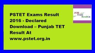 PSTET Exams Result 2016 - Declared Download – Punjab TET Result At www.pstet.org.in