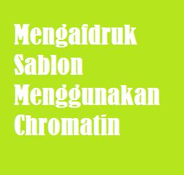Mengafdruk Sablon Menggunakan Chromatin