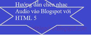 Hướng dẫn chèn nhạc Audio vào Blogospot với HTML 5 phần 1