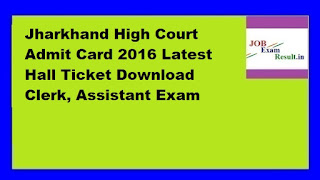 Jharkhand High Court Admit Card 2016 Latest Hall Ticket Download Clerk, Assistant Exam