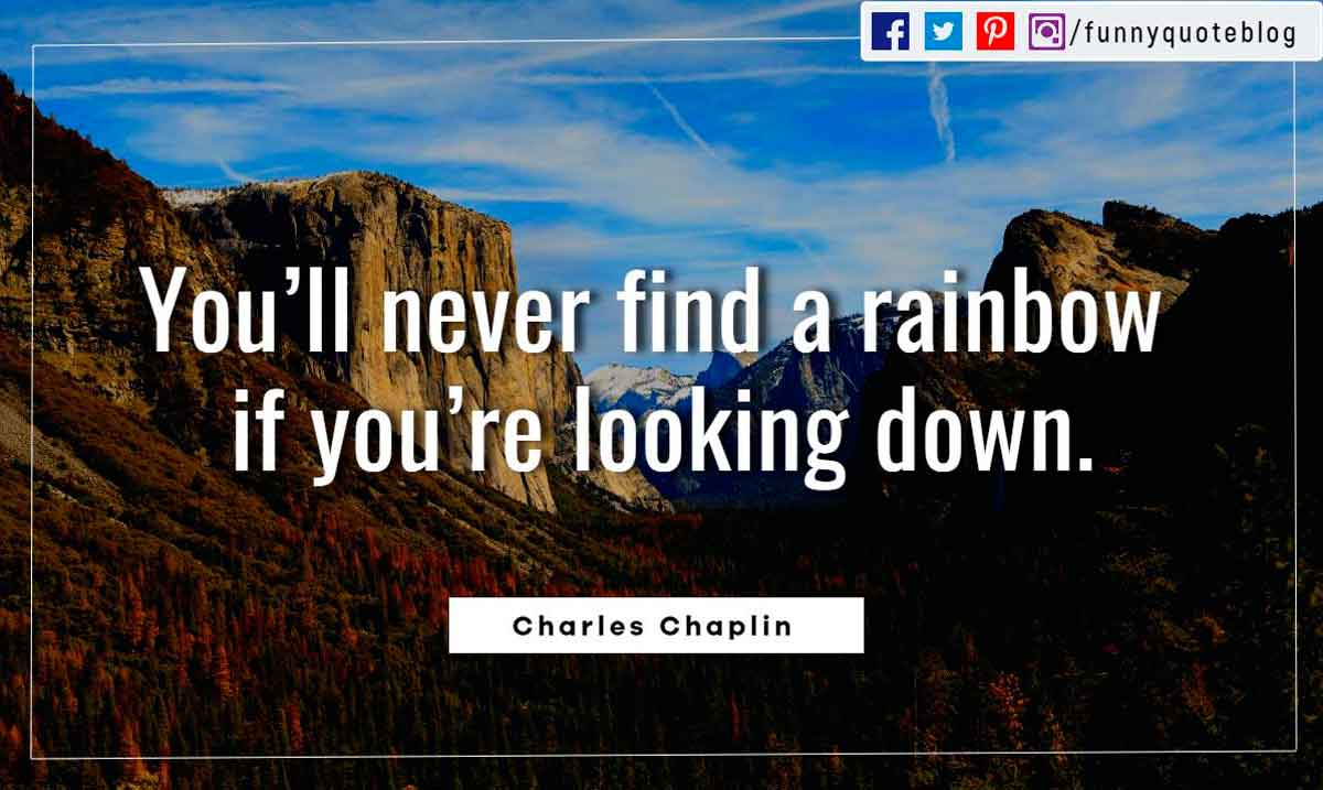 You'll never find a rainbow if you're looking down. ― Charles Chaplin Quotes