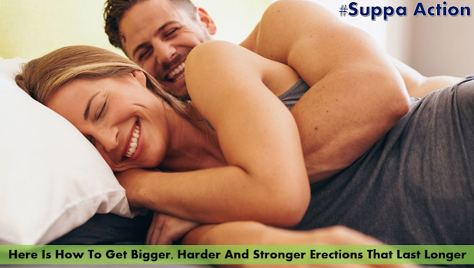 Here Is How To Get Bigger, Harder And Stronger Erections That Last Longer (#SuppaAction)