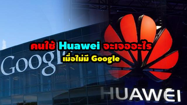 คนใช้ Huawei จะเจออะไร เมื่อไม่มี Google