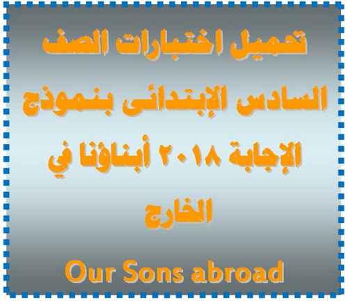 اختبارات أبناؤنا في الخارج Our Sons abroad بنموذج الإجابة للصف السادس الإبتدائى 2018
