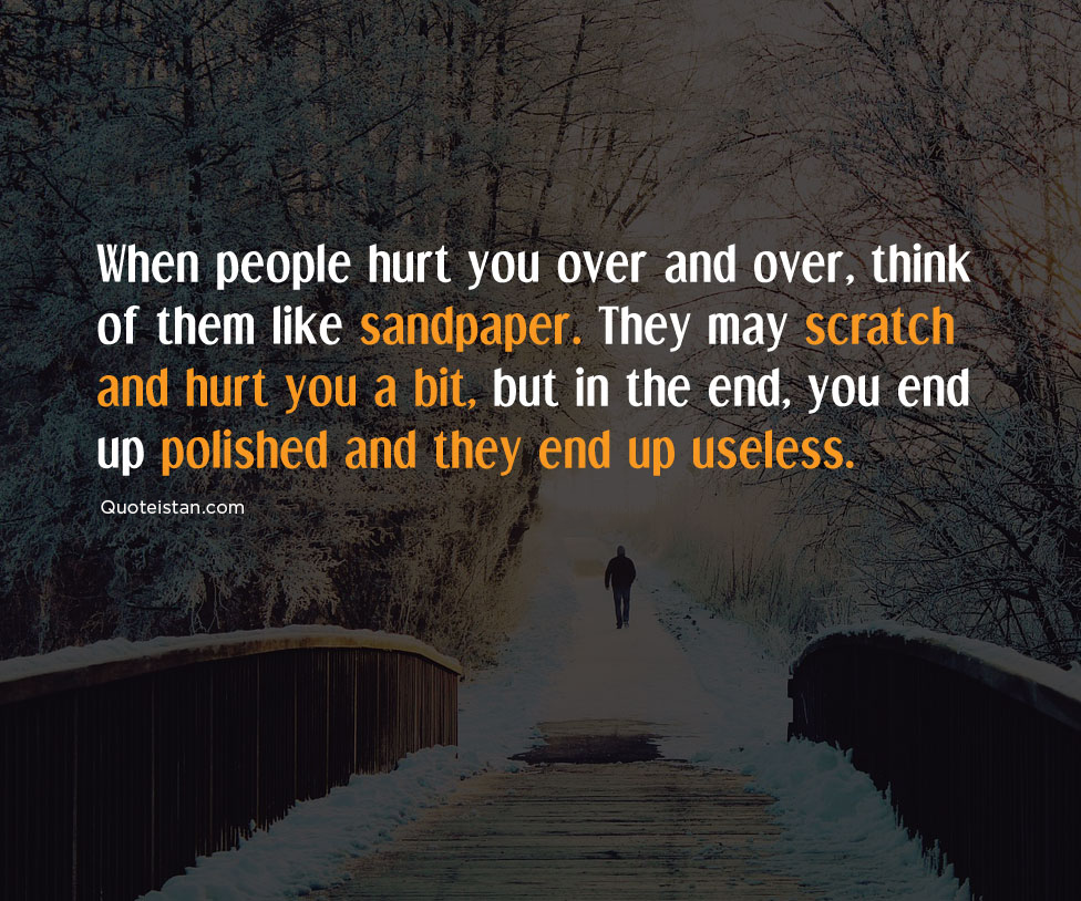 When people hurt you over and over, think of them like sandpaper. They may scratch and hurt you a bit, but in the end, you end up polished and they end up useless. #quoteoftheday