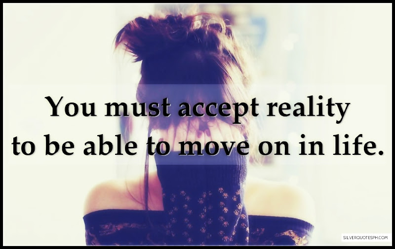 You Must Accept Reality To Be Able To Move On In Life