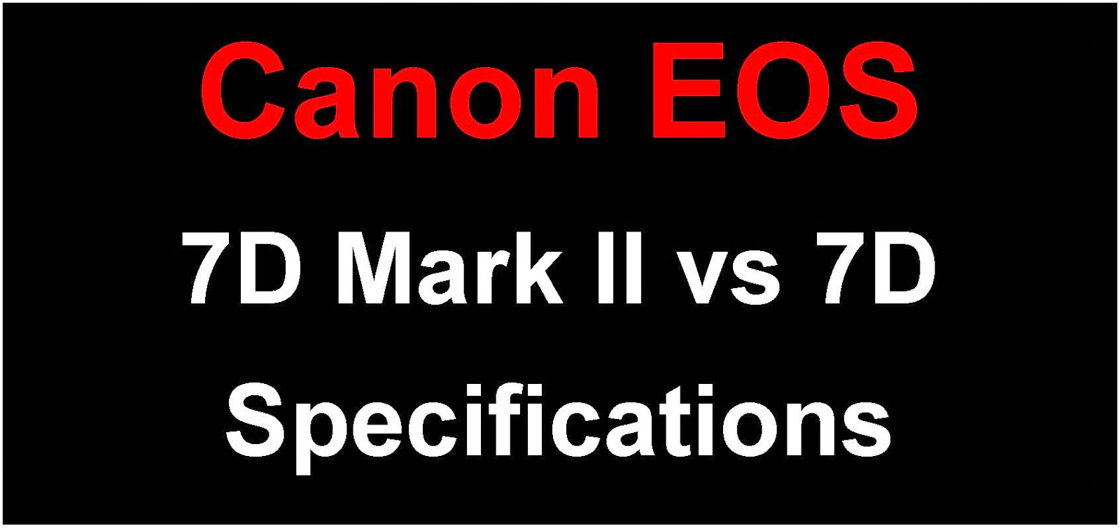 Canon EOS 7D Mark II vs EOS 7D Specification Comparison